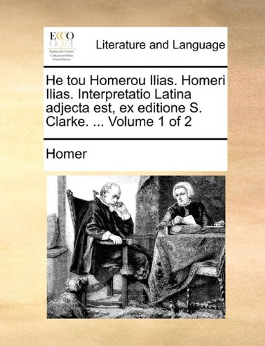 He tou Homerou Ilias. Homeri Ilias. Interpretatio Latina adjecta est, ex editione S. Clarke. ...  Volume 1 of 2