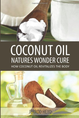 Coconut Oil- Natures Wonder Cure: How Coconut Oil Revitalizes The Body