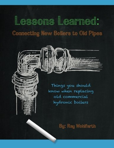Lessons Learned: Connecting New Boilers to Old Pipes: Things you should know when replacing old commercial hydronic boilers. (Volume 2) PDF
