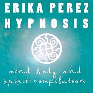 La mente, el Cuerpo, y el Espíritu Colección Española de Hipnosis [Mind, Body, and Spirit Spanish Hypnosis Collection] | [Erika Perez]