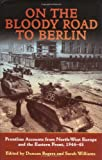 On the Bloody Road to Berlin: Frontline Accounts from North-West Europe & the Eastern Front, 1944-45