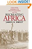 Recreating Africa: Culture, Kinship, and Religion in the African-Portuguese World, 1441-1770