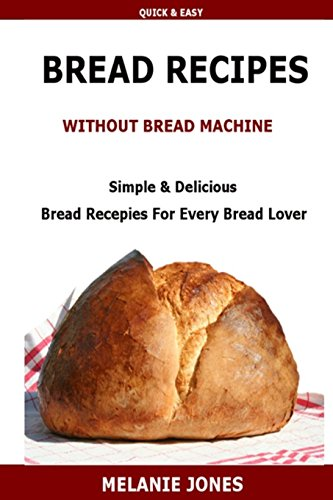 Bread Recipe Without Bread Machine: Easy & Delicious Bread Recipes For Every Bread Lover by M Jones