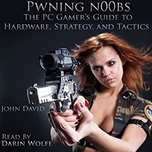 Pwning N00bs: The PC Gamer's Guide to Hardware, Strategy, and Tactics | [John David]
