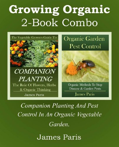 Growing Organic – 2-Book Combo: Companion Planting And Pest Control In An Organic Vegetable Garden