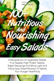 100+ Nutritious And Nourishing Easy Salads: A Recipebook Of Vegetable Salads, Fruit Salads, High Protein Salads, Salad Dressings And More Light And ... Recipes To Satisfy Your Hunger Healthfully