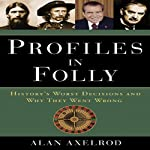 Profiles in Folly: History's Worst Decisions and Why They Went Wrong | Alan Axelrod