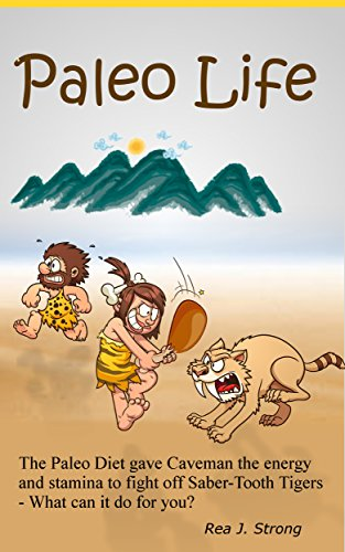 Paleo Life: The Paleo Diet Gave Cavemen the Stamina to Escape Saber-Tooth Tigers - What Can It Do For You? by Rea J. Strong