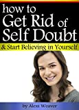 How to Get Rid of Self Doubt and Start Believing In Yourself: An Essential Guide to Developing Self-Confidence and Boosting Self-Esteem