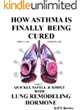 HOW ASTHMA IS FINALLY BEING CURED-QUICKLY, SIMPLY, & SAFELY WITH HUMAN LUNG REMODELING HORMONE (English Edition)