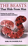 The Beasts That Hide from Man: Seeking the World's Last Undiscovered Animals Karl P. N. Shuker
