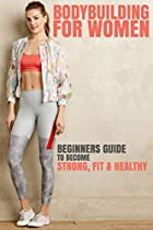 BODYBUILDING FOR WOMEN: THE BEGINNERS GUIDE TO BECOMING STRONG, FIT & HEALTHY (FITNESS, HEALTHY, BODYBUILDING WORKOUT, WEIGHT LOSS, NUTRITION, MUSCLE BUILDING, DIETING)