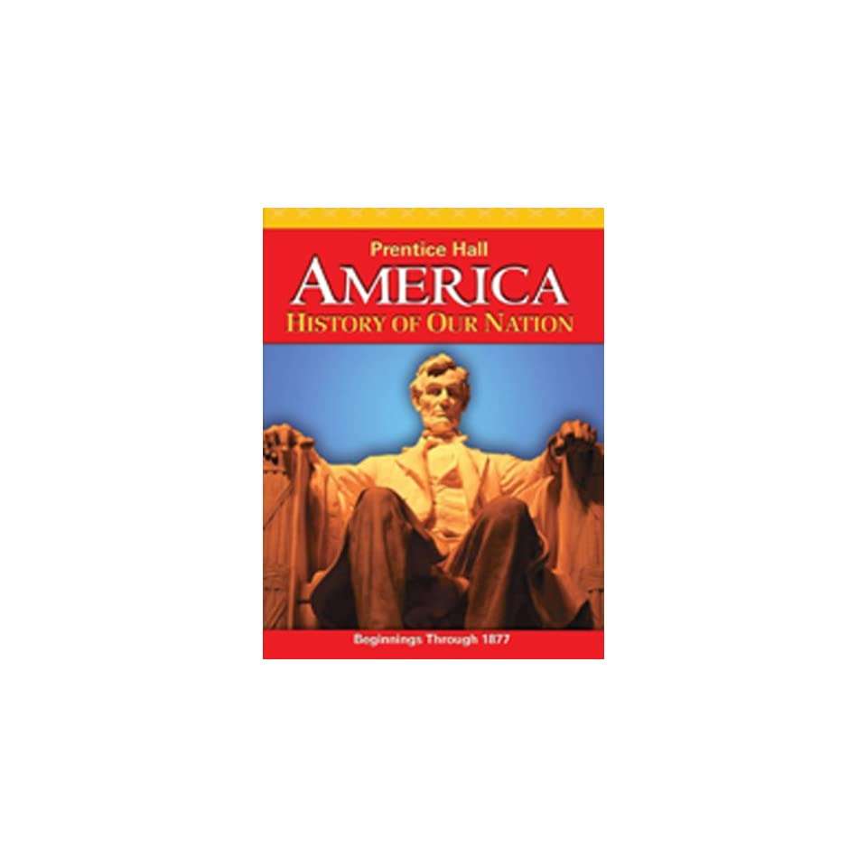 AMERICA HISTORY OF OUR NATION 2011 BEGINNINGS TO 1877 STUDENT EDITION WITH  ADAPTED READING/NOTE