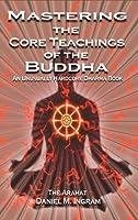 Mastering the Core Teachings of the Buddha: An Unusually Hardcore Dharma Book