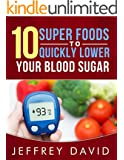 10 Super Foods to Quickly Lower your Blood Sugar: How to Lower your Blood Sugar Quickly, Safely & Naturally
