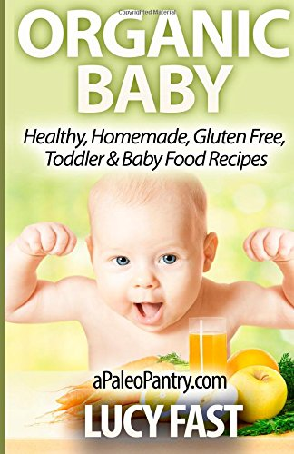 Organic Baby: Healthy, Homemade, Gluten Free, Toddler & Baby Food Recipes (Paleo Diet Solution Series)