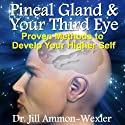 Pineal Gland & Third Eye: Proven Methods to Develop Your Higher Self (       UNABRIDGED) by Dr. Jill Ammon-Wexler Narrated by Arika Rapson
