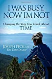 I Was Busy Now I'm Not: Changing the Way You Think About Time (Morgan James Faith)