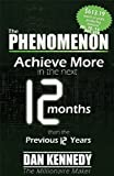 The Phenomenon: Achieve More In the Next 12 Months than the previous 12 Years (1601940319) by Kennedy, Dan