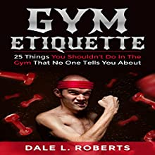 Gym Etiquette: 25 Things You Shouldn't Do in the Gym That No One Tells You About (       UNABRIDGED) by Dale L. Roberts Narrated by Yinan Shentu