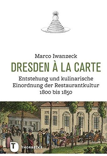 Dresden a la Carte: Entstehung Und Kulinarische Einordnung Der Restaurantkultur 1800 Bis 1850 (German Edition) by Marco Iwanzeck
