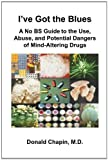 img - for I've Got the Blues: A No BS Guide to the Use, Abuse, and Potential Dangers of Legal and Illegal Mind-Altering Drugs by Chapin, Donald (2010) Paperback book / textbook / text book