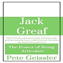 Jack Greaf: This CEO of a Mid-Sized, Multi-National, Multi-Product Manufacturer Evolved Into an Articulate via Observation and Need: The Power of Being Articulate (       UNABRIDGED) by Pete Geissler Narrated by Rita L. Jarvis