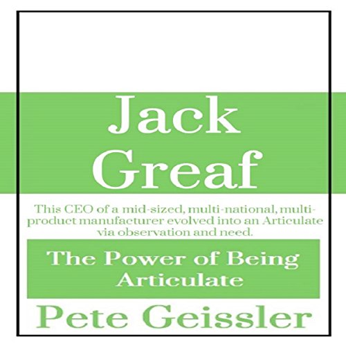 Jack Greaf: This CEO of a Mid-Sized, Multi-National, Multi-Product Manufacturer Evolved Into an Articulate via Observation and Need: The Power of Being Articulate PDF