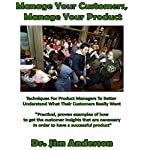 Manage Your Customers, Manage Your Product: Techniques for Product Managers to Better Understand What Their Customers Really Want | Dr. Jim Anderson