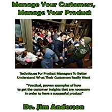 Manage Your Customers, Manage Your Product: Techniques for Product Managers to Better Understand What Their Customers Really Want Audiobook by Dr. Jim Anderson Narrated by Dr. Jim Anderson