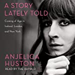 A Story Lately Told: Coming of Age in London, Ireland and New York | Anjelica Huston