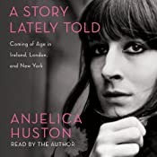 A Story Lately Told: Coming of Age in Ireland, London, and New York | [Anjelica Huston]
