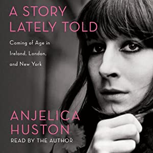 A Story Lately Told: Coming of Age in London, Ireland and New York | [Anjelica Huston]