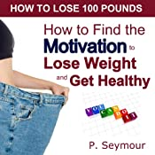 How to Find the Motivation to Lose Weight and Get Healthy: How to Lose 100 Pounds | P. Seymour