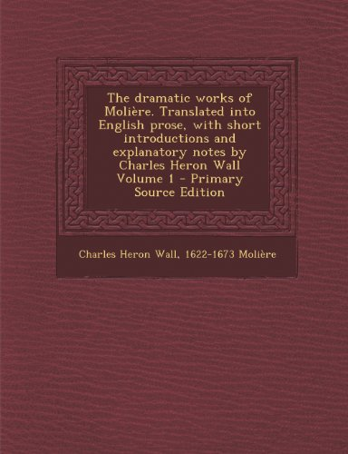 The Dramatic Works of Moliere. Translated Into English Prose, with Short Introductions and Explanatory Notes by Charles Heron Wall Volume 1 - Primary