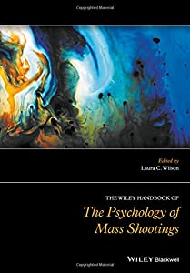 The Wiley Handbook of the Psychology of Mass Shootings (Wiley Clinical Psychology Handbooks)