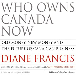 Who Owns Canada Now: Old Money, New Money and The Future of Canadian Business | [Diane Francis]