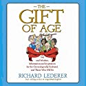 The Gift of Age: Wit and Wisdom, Information and Inspiration for the Chronologically Endowed, and Those Who Will Be Audiobook by Richard Lederer Narrated by Richard Lederer