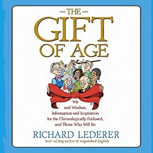 The Gift of Age: Wit and Wisdom, Information and Inspiration for the Chronologically Endowed, and Those Who Will Be | [Richard Lederer]