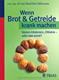 Wenn Brot & Getreide krank machen: Gluten-Intoleranz, Zöliakie - oder was sonst?