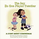 The Day No One Played Together: A Story About Compromise (Mom's Choice Award Recipient)