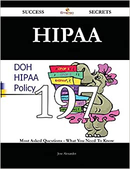 HIPAA 197 Success Secrets: 197 Most Asked Questions On HIPAA - What You Need To Know