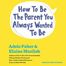 How to Be the Parent You Always Wanted to Be Audiobook by Adele Faber, Elaine Mazlish Narrated by Adele Faber, Elaine Mazlish