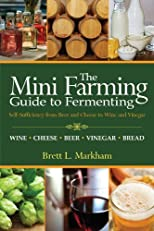 The Mini Farming Guide to Fermenting: Self-Sufficiency from Beer and Cheese to Wine and Vinegar (Mini Farming Guides)