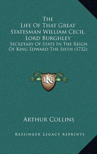 The Life of That Great Statesman William Cecil, Lord Burghley: Secretary of State in the Reign of King Edward the Sixth (1732)