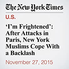 'I'm Frightened': After Attacks in Paris, New York Muslims Cope With a Backlash (       UNABRIDGED) by Kirk Semple Narrated by Fleet Cooper