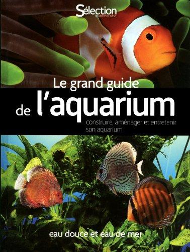 Le grand guide de l'aquarium : construire, aménager et entretenir votre aquarium