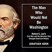 The Man Who Would Not Be Washington: Robert E. Lee's Civil War and His Decision that Changed American History (       UNABRIDGED) by Jonathan Horn Narrated by David Drummond