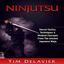 Ninjutsu: Secret Tactics, Techniques & Mindset Concepts from the Ancient Japanese Ninja Audiobook by Tim Delavier Narrated by Jim D. Johnston