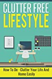Clutter Free Lifestyle -  How to De-clutter Your Life And Home Easily (Clutter Free Guide, Clutter Free Lifestyle, Clutter Free, De- Clutter, Clutter Free Life)